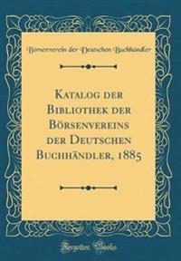 Katalog der Bibliothek der Börsenvereins der Deutschen Buchhändler, 1885 (Classic Reprint)