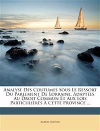 Analyse Des Coutumes Sous Le Ressort Du Parlement De Lorraine, Adaptées Au Droit Commun Et Aux Lois Particulières À Cette Province ...