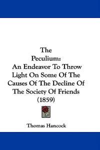 The Peculium: An Endeavor To Throw Light On Some Of The Causes Of The Decline Of The Society Of Friends (1859)