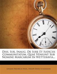 Diss. Iur. Inaug. De Iure Et Iudiciis Communitatum, Quae Veniunt Sub Nomine Marcarum In Wetteravia...