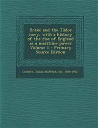 Drake and the Tudor navy, with a history of the rise of England as a maritime power Volume 1 - Primary Source Edition