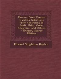 Flowers from Persian Gardens: Selections from the Poems of Saadi, Hafiz, Omar Khayyám, and Others