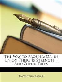The Way to Prosper: Or, in Union There Is Strength : And Other Tales