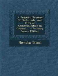 A Practical Treatise On Rail-roads, And Interior Communication In General ... - Primary Source Edition