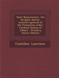 Saint Bonaventure, the Seraphic doctor, minister-general of the Franciscan order, Cardinal bishop of Albano - Primary Source Edition