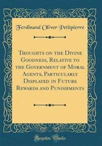 Thoughts on the Divine Goodness, Relative to the Government of Moral Agents, Particularly Displayed in Future Rewards and Punishments (Classic Reprint)