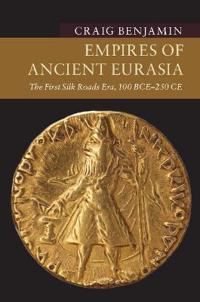 Empires of Ancient Eurasia: The First Silk Roads Era, 100 Bce - 250 Ce