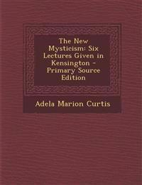 The New Mysticism: Six Lectures Given in Kensington - Primary Source Edition