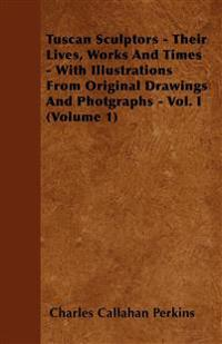 Tuscan Sculptors - Their Lives, Works And Times - With Illustrations From Original Drawings And Photgraphs - Vol. I (Volume 1)