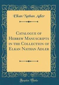 Catalogue of Hebrew Manuscripts in the Collection of Elkan Nathan Adler (Classic Reprint)
