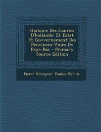 Histoire Des Comtes D'Hollande: Et Estat Et Govvernement Des Provinces-Vnies DV Pays-Bas - Primary Source Edition