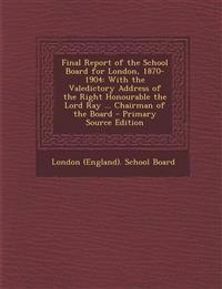 Final Report of the School Board for London, 1870-1904: With the Valedictory Address of the Right Honourable the Lord Ray ... Chairman of the Board -