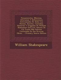 Pensamientos, Maximas, Aforismos y Definiciones: Entresacados de Todos Los Poemas, Sonetos, Comedias, Historias y Tragedias de William Shakspeare [Sic
