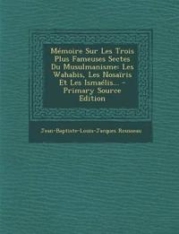 Mémoire Sur Les Trois Plus Fameuses Sectes Du Musulmanisme: Les Wahabis, Les Nosaïris Et Les Ismaélis...