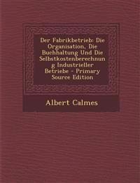 Der Fabrikbetrieb: Die Organisation, Die Buchhaltung Und Die Selbstkostenberechnung Industrieller Betriebe - Primary Source Edition