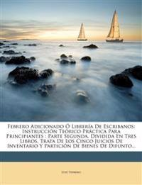 Febrero Adicionado Librer a de Escribanos: Instrucci N Te Rico PR Ctica Para Principiantes: Parte Segunda, Dividida En Tres Libros, Trata de Los Cinco