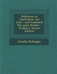 Robinson in Australien: Ein Lehr- Und Lesebuch Fur Gute Kinder - Primary Source Edition