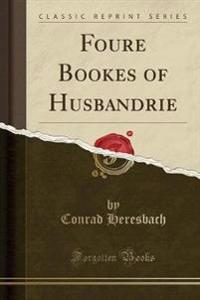 Foure Bookes of Husbandrie (Classic Reprint)
