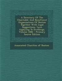 A Directory Of The Charitable And Beneficent Organizations Of Boston Together With Legal Suggestions, Laws Applying To Dwellings, Volume 1886