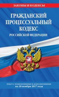 Grazhdanskij protsessualnyj kodeks Rossijskoj Federatsii : tekst s izm. i dop. na 20 nojabrja 2017 g.