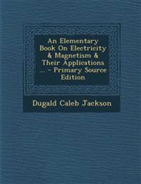 An Elementary Book on Electricity & Magnetism & Their Applications ... - Primary Source Edition