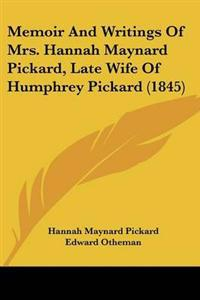 Memoir and Writings of Mrs. Hannah Maynard Pickard, Late Wife of Humphrey Pickard