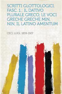 Scritti Glottologici. Fasc. 1.: Il Dativo Plurale Greco, Le Voci Greche Greche Min, Nin, Il Latino Amentum