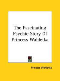 The Fascinating Psychic Story of Princess Wahletka