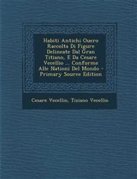 Habiti Antichi Ouero Raccolta Di Figure Delineate Dal Gran Titiano, E Da Cesare Vecellio ... Conforme Alle Nationi del Mondo - Primary Source Edition