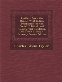 Leaflets from the Danish West Indies: Descriptive of the Social, Political, and Commercial Condition of These Islands