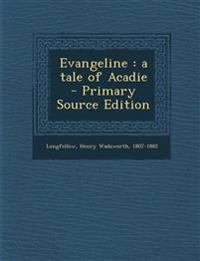 Evangeline : a tale of Acadie - Primary Source Edition
