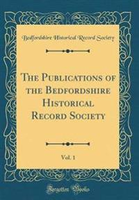 The Publications of the Bedfordshire Historical Record Society, Vol. 1 (Classic Reprint)