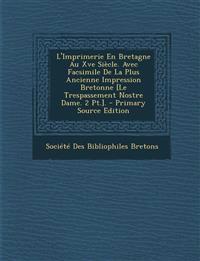 L'Imprimerie En Bretagne Au Xve Siècle. Avec Facsimile De La Plus Ancienne Impression Bretonne [Le Trespassement Nostre Dame. 2 Pt.].