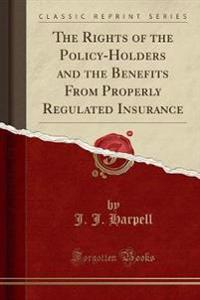 The Rights of the Policy-Holders and the Benefits From Properly Regulated Insurance (Classic Reprint)