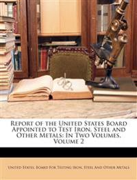 Report of the United States Board Appointed to Test Iron, Steel and Other Metals: In Two Volumes, Volume 2