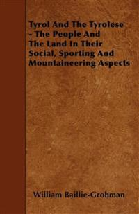 Tyrol And The Tyrolese - The People And The Land In Their Social, Sporting And Mountaineering Aspects