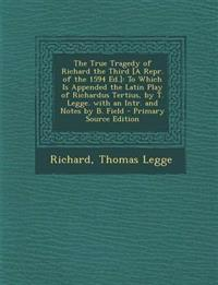 The True Tragedy of Richard the Third [A Repr. of the 1594 Ed.]: To Which Is Appended the Latin Play of Richardus Tertius, by T. Legge. with an Intr.