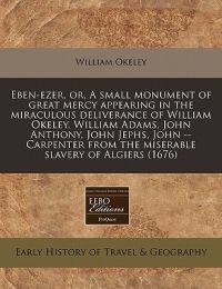 Eben-Ezer, Or, a Small Monument of Great Mercy Appearing in the Miraculous Deliverance of William Okeley, William Adams, John Anthony, John Jephs, John -- Carpenter from the Miserable Slavery of Algiers (1676)