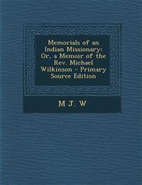 Memorials of an Indian Missionary: Or, a Memoir of the Rev. Michael Wilkinson - Primary Source Edition