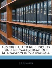 Geschichte Der Begründung Und Des Wachsthums Der Reformation in Westpreussen