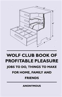 Wolf Club Book of Profitable Pleasure - Jobs to Do, Things to Make for Home, Family and Friends