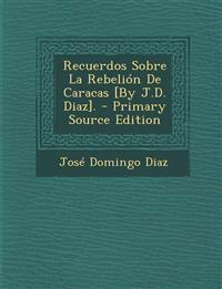 Recuerdos Sobre La Rebelion de Caracas [By J.D. Diaz]. - Primary Source Edition