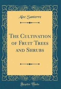 The Cultivation of Fruit Trees and Shrubs (Classic Reprint)