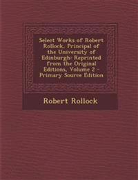Select Works of Robert Rollock, Principal of the University of Edinburgh: Reprinted from the Original Editions, Volume 2 - Primary Source Edition