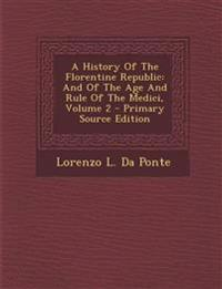 A History Of The Florentine Republic: And Of The Age And Rule Of The Medici, Volume 2 - Primary Source Edition