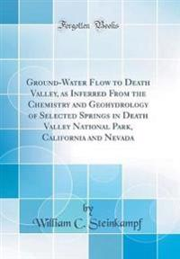 Ground-Water Flow to Death Valley, as Inferred From the Chemistry and Geohydrology of Selected Springs in Death Valley National Park, California and Nevada (Classic Reprint)