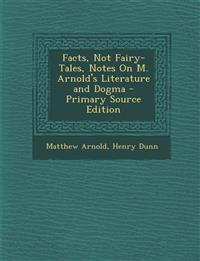 Facts, Not Fairy-Tales, Notes on M. Arnold's Literature and Dogma - Primary Source Edition