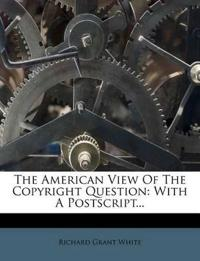 The American View Of The Copyright Question: With A Postscript...