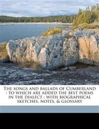 The songs and ballads of Cumberland : to which are added the best poems in the dialect ; with biographical sketches, notes, & glossary