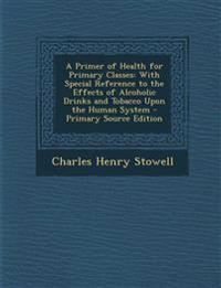 A Primer of Health for Primary Classes: With Special Reference to the Effects of Alcoholic Drinks and Tobacco Upon the Human System